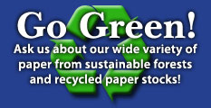 Go Green! Ask us about our weide variety of paper from sustainable forests and recycled paper stocks!